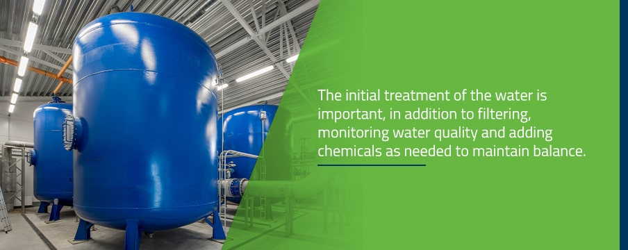 The initial treatment of the water is important, in addition to filtering, monitoring water quality and adding chemicals as needed to maintain balance.